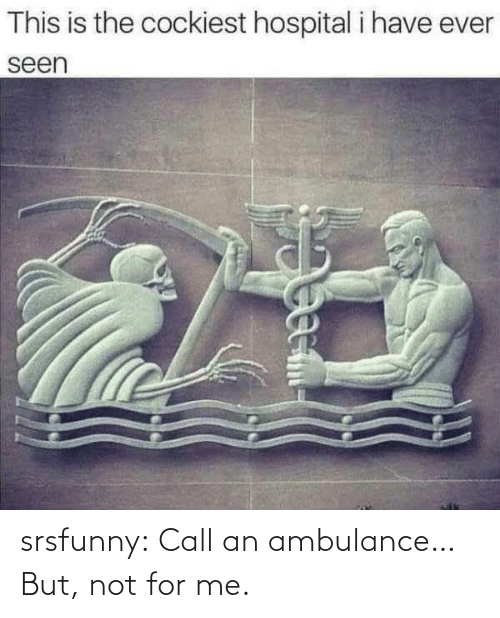 Srsfunny Call An Ambulance But Not For Me Tumblr Meme On Me Me Find great deals on new items shipped from stores to your door. meme