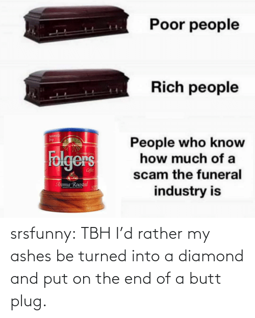 Butt, Tbh, and Tumblr: srsfunny:  TBH I'd rather my ashes be turned into a diamond and put on the end of a butt plug.