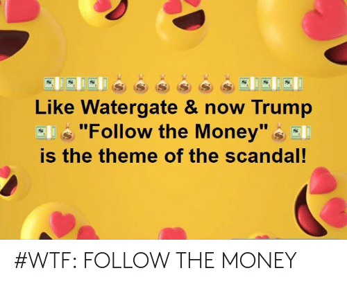 "Memes, Money, and Wtf: Ss  Like Watergate & now Trump  Ell ""Follow the Money""E  is the theme of the scandal! #WTF: FOLLOW THE MONEY"