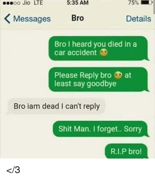 Memes, Shit, and Sorry: sseoo Jio LTE  5:35 AM  KMessages Bro  Details  Bro I heard you died in a  car accident O  Please Reply bro at  least say goodbye  Bro iam dead I can't reply  Shit Man. I forget.. Sorry  R.I.P bro! </3