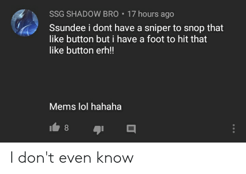 Lol, Foot, and Sniper: SSG SHADOW BRO  17 hours ago  Ssundee i dont have a sniper to snop that  like button but i have a foot to hit that  like button er!!  Mems lol hahaha  8 I don't even know