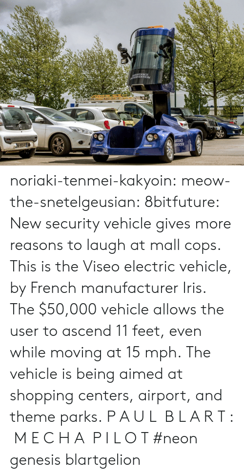 Shopping, Target, and Tumblr: SSISTANCE  ERVENTION  NCE  VENTION noriaki-tenmei-kakyoin: meow-the-snetelgeusian:   8bitfuture:   New security vehicle gives more reasons to laugh at mall cops. This is the Viseo electric vehicle, by French manufacturer Iris. The $50,000 vehicle allows the user to ascend 11 feet, even while moving at 15 mph. The vehicle is being aimed at shopping centers, airport, and theme parks.   P A U L  B L A R T :  M E C H A  P I L O T     #neon genesis blartgelion