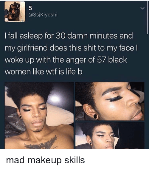 Fall, Life, and Makeup: @Ssj Kiyoshi  I fall asleep for 30 damn minutes and  my girlfriend does this shit to my face l  woke up with the anger of 57 black  women like wtf is life b mad makeup skills