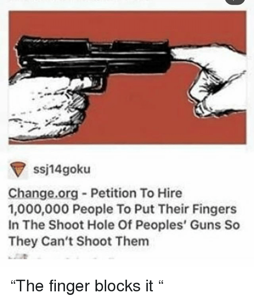 "Guns, Memes, and Change: ssj14goku  Change.org Petition To Hire  1,000,000 People To Put Their Fingers  In The Shoot Hole Of Peoples' Guns Sc  They Can't Shoot Them ""The finger blocks it """
