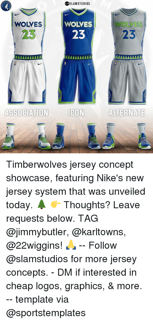 Memes, Logos, and New Jersey: SSLAMSTUDios  WOLVES  WOLVES  WOLVES  23  23  23  ASSOCIATION ICON  ICON ALTERNATE Timberwolves jersey concept showcase, featuring Nike's new jersey system that was unveiled today. 🌲 👉 Thoughts? Leave requests below. TAG @jimmybutler, @karltowns, @22wiggins! 🙏 -- Follow @slamstudios for more jersey concepts. - DM if interested in cheap logos, graphics, & more. -- template via @sportstemplates