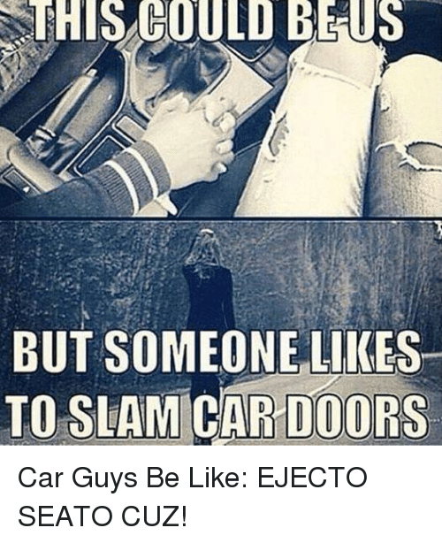 Be Like and Cars SSTHIS COULD BE US BUT SOMEONE LIKES TO SLAM AR DOORS  sc 1 st  Me.me & SSTHIS COULD BE US BUT SOMEONE LIKES TO SLAM AR DOORS Car Guys Be ...