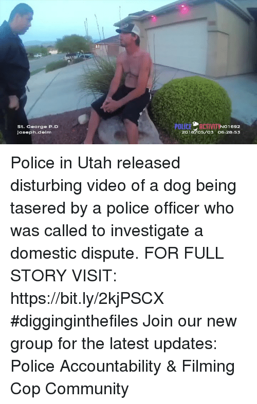 Community, Memes, and Police: St. George P.D  Joseph.delm  201870s/o3 06:28.53 Police in Utah released disturbing video of a dog being tasered by a police officer who was called to investigate a domestic dispute. FOR FULL STORY VISIT: https://bit.ly/2kjPSCX #digginginthefiles Join our new group for the latest updates: Police Accountability & Filming Cop Community