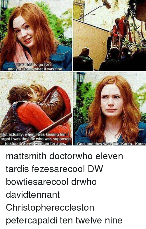 God, Memes, and Yo: st had  to go for it  and yo  ow what it was fine  But actually, when IWas kissing him  orgot I was the one Who was supposed  to stop it So we went on for ages.  God, and they we  Ke Karen.. Karen mattsmith doctorwho eleven tardis fezesarecool DW bowtiesarecool drwho davidtennant Christophereccleston petercapaldi ten twelve nine