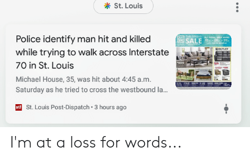 Police, Cross, and House: St. Louis  Police identify man hit and killed  while trying to walk across Interstate  70 in St. Louis  Michael House, 35, was hit about 4:45 a.m.  Saturday as he tried to cross the westbound la...  699  St. Louis Post-Dispatch 3 hours ago I'm at a loss for words...
