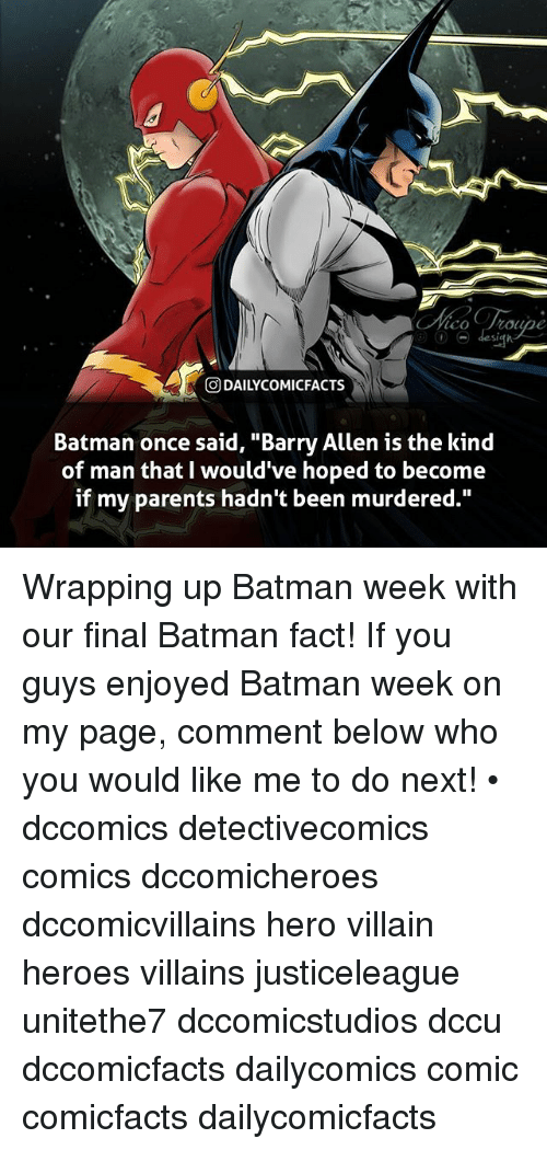 "Batman, Memes, and Parents: St  O DAILYCOMICFACTS  Batman once said, ""Barry Allen is the kind  of man that I would've hoped to become  if my parents hadn't been murdered."" Wrapping up Batman week with our final Batman fact! If you guys enjoyed Batman week on my page, comment below who you would like me to do next! • dccomics detectivecomics comics dccomicheroes dccomicvillains hero villain heroes villains justiceleague unitethe7 dccomicstudios dccu dccomicfacts dailycomics comic comicfacts dailycomicfacts"