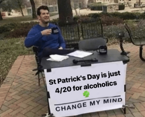 Memes, St Patrick's Day, and Change: St Patrick's Day is just  4/20 for alcoholics  CHANGE MY MIND