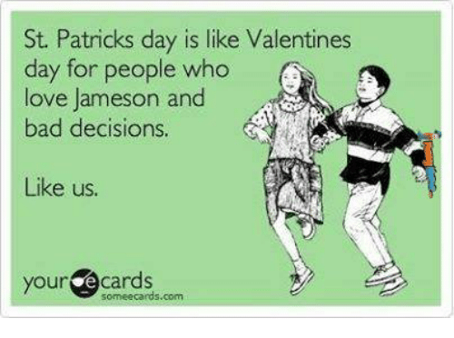 Bad, Love, and Valentine's Day: St. Patricks day is like Valentines  day for people who  love Jameson and  bad decisions.  Like us  your ecards  someecards.com