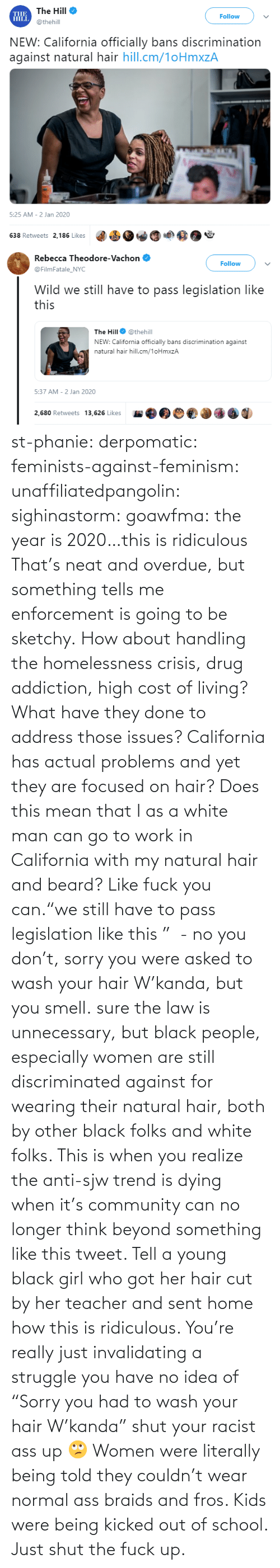 """Beard, Braids, and Community: st-phanie:  derpomatic:  feminists-against-feminism:  unaffiliatedpangolin:  sighinastorm:   goawfma: the year is 2020…this is ridiculous That's neat and overdue, but something tells me enforcement is going to be sketchy.    How about handling the homelessness crisis, drug addiction, high cost of living? What have they done to address those issues? California has actual problems and yet they are focused on hair?  Does this mean that I as a white man can go to work in California with my natural hair and beard?  Like fuck you can.""""we still have to pass legislation like this """" - no you don't, sorry you were asked to wash your hair W'kanda, but you smell.    sure the law is unnecessary, but black people, especially women are still discriminated against for wearing their natural hair, both by other black folks and white folks. This is when you realize the anti-sjw trend is dying when it's community can no longer think beyond something like this tweet. Tell a young black girl who got her hair cut by her teacher and sent home how this is ridiculous. You're really just invalidating a struggle you have no idea of   """"Sorry you had to wash your hair W'kanda"""" shut your racist ass up 🙄 Women were literally being told they couldn't wear normal ass braids and fros. Kids were being kicked out of school. Just shut the fuck up."""