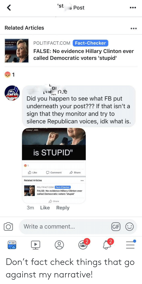 """Gif, Hillary Clinton, and History: 'st Post  Related Articles  Fact-Checker  POLITIFACT COM  FALSE: No evidence Hillary Clinton ever  called Democratic voters 'stupid'  nocrat voter is  re easy to  e easy part  1  ai  Did you happen to see what FB put  underneath your post??? If that isn't a  sign that they monitor and try to  silence Republican voices, idk what is  History"""", 2005  is STUPID""""  cb Like Comment Share  Related Articles  POLITIFACT.COM Fact-Checker  FALSE: No evidence Hillary Clinton ever  called Democratic voters 'stupid  Share  3m Like Reply  Write a comment  GIF)じ  2  2 Don't fact check things that go against my narrative!"""