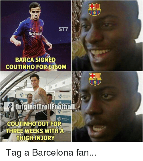 Barcelona, Memes, and Barca: ST7  Ra  BARCA SIGNED  COUTINHO FOR E160M  OriginalTrolIFootbal  COUTINHO OUT FOR  THREE WEEKS WITH A  THIGH INJURY Tag a Barcelona fan...