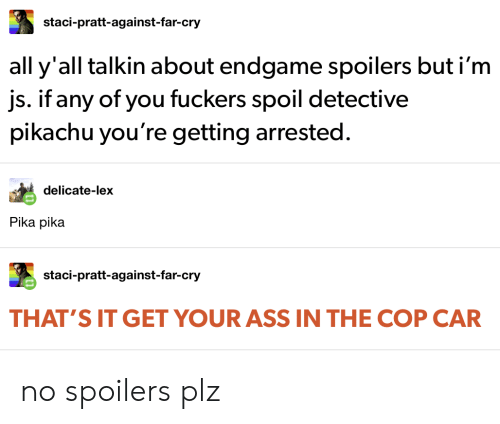 Ass, Pikachu, and Tumblr: staci-pratt-against-far-cry  all y'all talkin about endgame spoilers but i'm  js. if any of you fuckers spoil detective  pikachu you're getting arrested.  delicate-lex  Pika pika  staci-pratt-against-far-cry  THAT'S IT GET YOUR ASS IN THE COP CAR no spoilers plz
