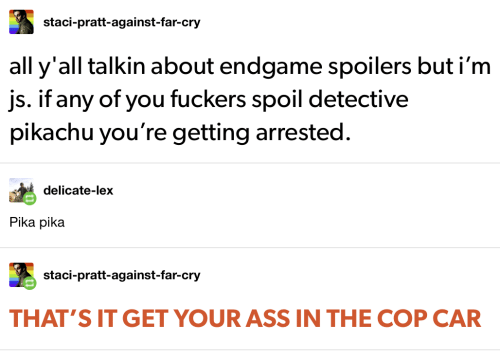 Ass, Pikachu, and Far Cry: staci-pratt-against-far-cry  all y'all talkin about endgame spoilers but i'm  js. if any of you fuckers spoil detective  pikachu you're getting arrested.  delicate-lex  Pika pika  staci-pratt-against-far-cry  THAT'S IT GET YOUR ASS IN THE COP CAR
