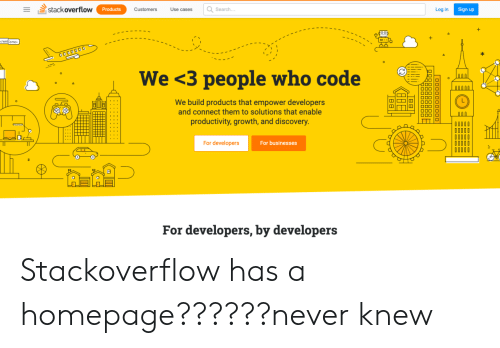 Search, Never, and Code: stack overflow  Search..  Log in  Products  Customers  Use cases  Sign up  1-ו  /welcome  O000000  We <3 people who code  N0000  We build products that empower developers  and connect them to solutions that enable  OOC  productivity, growth, and discovery.  For developers  For businesses  For developers, by developers Stackoverflow has a homepage??????never knew