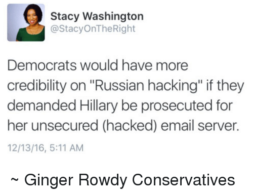 """Memes, Email, and Rowdy: Stacy Washington  @Stacy OnThe Right  Democrats would have more  credibility on Russian hacking"""" if they  demanded Hillary be prosecuted for  her unsecured (hacked) email server.  12/13/16, 5:11 AM ~ Ginger  Rowdy Conservatives"""