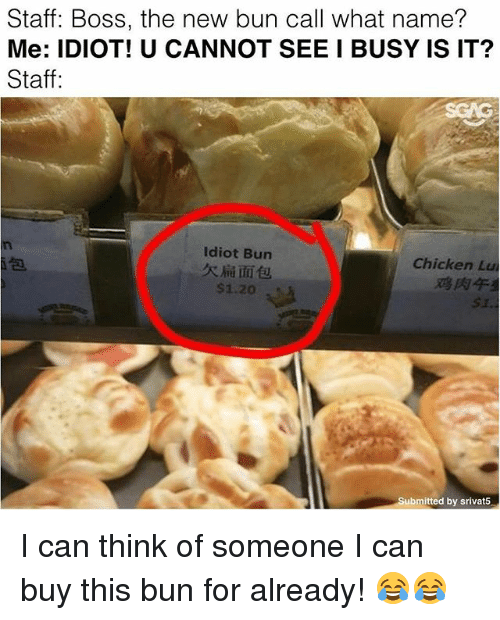 Memes, Chicken, and Idiot: Staff: Boss, the new bun call what name?  Me: IDIOT! U CANNOT SEE I BUSY IS IT?  Staff:  Idiot Bun  Chicken Lu  Submitted by srivat5 I can think of someone I can buy this bun for already! 😂😂