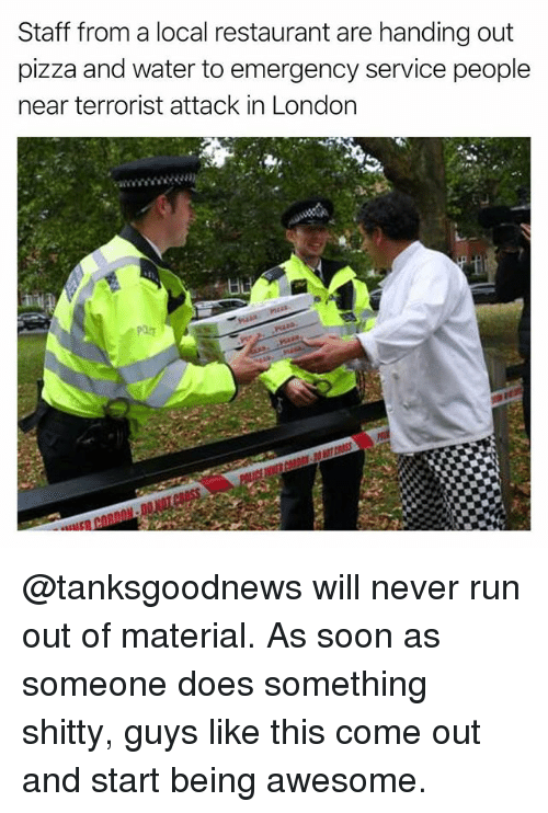 Funny, Pizza, and Run: Staff from a local restaurant are handing out  pizza and water to emergency service people  near terrorist attack in London @tanksgoodnews will never run out of material. As soon as someone does something shitty, guys like this come out and start being awesome.