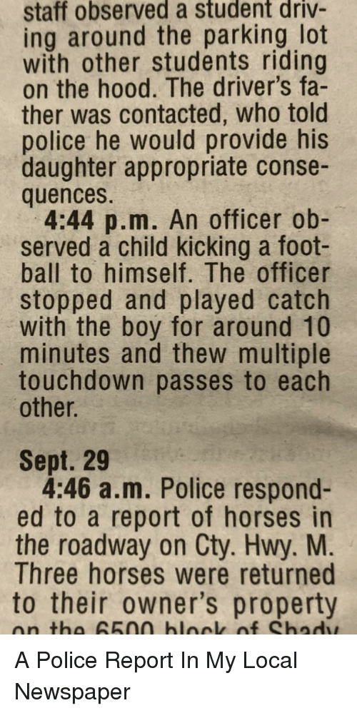 Horses, Police, and The Hood: staff observed a student driv-  ing around the parking lot  with other students riding  on the hood. The driver's fa-  ther was contacted, who told  police he would provide his  daughter appropriate conse-  quences.  4:44 p.m. An officer ob-  served a child kicking a foot-  ball to himself. The officer  stopped and played catch  with the boy for around 10  minutes and thew multiple  touchdown passes to each  other.  Sept. 29  4:46 a.m. Police respond-  ed to a report of horses in  the roadway on Cty. Hwy. M  Three horses were returned  to their owner's property  on tha 65na blnck of Shadw A Police Report In My Local Newspaper