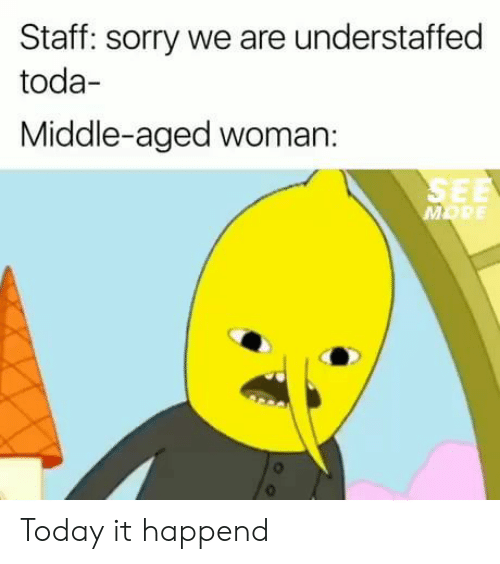 Sorry, Today, and Staff: Staff: sorry we are understaffed  toda  Middle-aged woman:  SEE  MORE Today it happend