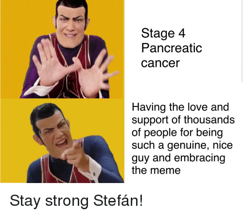 Love, Meme, and Cancer: Stage 4  Pancreatic  cancer  Having the love and  support of thousands  of people for being  such a genuine, nice  guy and embracing  the meme