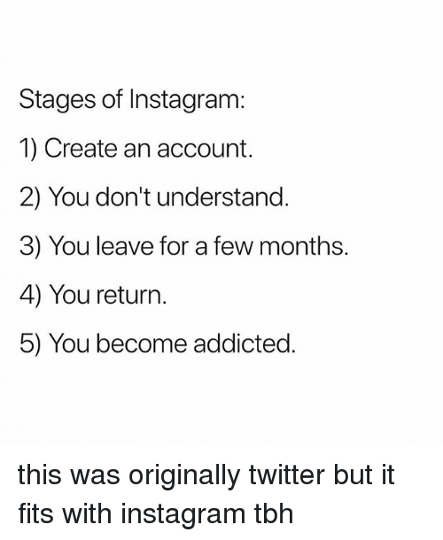 Instagram, Tbh, and Twitter: Stages of Instagram:  1) Create an account.  2) You don't understand.  3) You leave for a few months.  4) You return.  5) You become addicted. this was originally twitter but it fits with instagram tbh