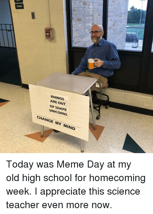Meme, School, and Teacher: STAIRS  RHINOS  ARE OUT  OF SHAPE  UNICORNS.  CHANGE MY MIND Today was Meme Day at my old high school for homecoming week. I appreciate this science teacher even more now.