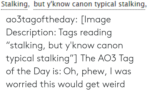 "Stalking, Target, and Tumblr: Stalking, but y'know canon typical stalking, ao3tagoftheday:  [Image Description: Tags reading ""stalking, but y'know canon typical stalking""]  The AO3 Tag of the Day is: Oh, phew, I was worried this would get weird"