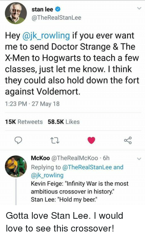 """Beer, Doctor, and Funny: stan lee  @TheRealStanLee  Hey @jk_rowling if you ever want  me to send Doctor Strange & The  X-Men to Hogwarts to teach a few  classes, just let me know. I think  they could also hold down the fort  against Voldemort.  1:23 PM 27 May 18  15K Retweets 58.5K Likes  McKoo @TheRealMcKoo 6h  Replying to @TheRealStanLee and  @jk_rowling  Kevin Feige: """"Infinity War is the most  ambitious crossover in history.""""  Stan Lee: """"Hold my beer."""" Gotta love Stan Lee. I would love to see this crossover!"""