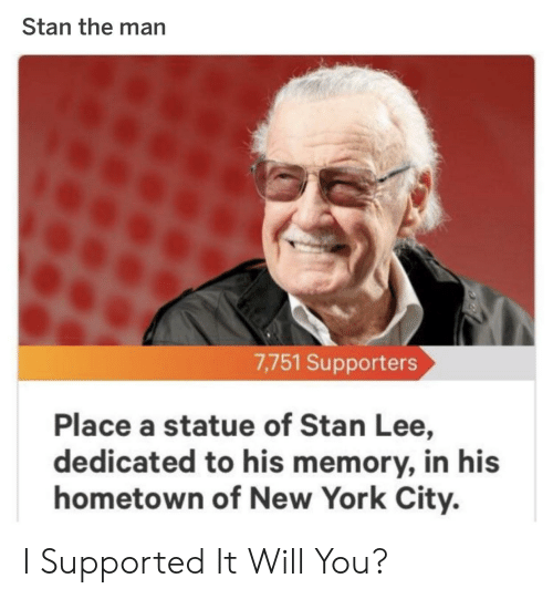 New York, Stan, and Stan Lee: Stan the man  7,751 Supporters  Place a statue of Stan Lee,  dedicated to his memory, in his  hometown of New York City. I Supported It Will You?