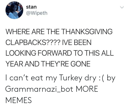 Dank, Memes, and Stan: stan  @Wipeth  WHERE ARE THE THANKSGIVING  CLAPBACKS???? IVE BEEN  LOOKING FORWARD TO THIS ALL  YEAR AND THEY'RE GONE I can't eat my Turkey dry :( by Grammarnazi_bot MORE MEMES
