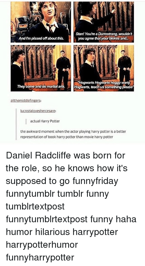 Daniel Radcliffe, Funny, and Harry Potter: Stan! You're a Dumstang, wouldn't  Andlm pisscdoffabout this.  you agree that your blokes and.  Hogwarts Hogwantshoggywa  Thoy como and domartial arts.  Hogwarts, teach ussomethingplease  allt hemiddle fingers:  lucrezialoveshercesare:  actual Harry Potter  the awkward moment when the actor playing harry potter is a better  representation of book harry potter than movie harry potter Daniel Radcliffe was born for the role, so he knows how it's supposed to go funnyfriday funnytumblr tumblr funny tumblrtextpost funnytumblrtextpost funny haha humor hilarious harrypotter harrypotterhumor funnyharrypotter