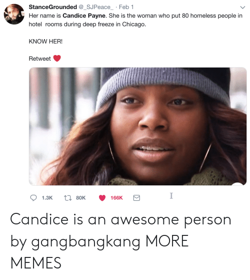 Chicago, Dank, and Homeless: StanceGrounded_SJPeace Feb 1  Her name is Candice Payne. She is the woman who put 80 homeless people in  hotel rooms during deep freeze in Chicago.  KNOW HER!  Retweet  1.3K  80K  166K Candice is an awesome person by gangbangkang MORE MEMES