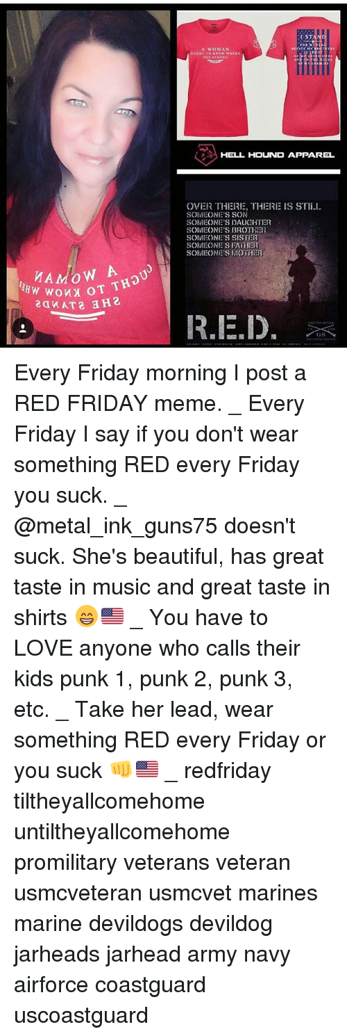 Beautiful, Friday, and Love: STAND  A WOMAN  HEL HOUND APPAREL  OVIER THERIE, THERE IS STII-l.  SOM  ONE'S SON  SOivil ONE'S DAUCHTER  SOMEONE'S BROTHER  SOMEONE'S SISTER  SOMEONE'S FATHER  SOMEONE'S MOTHER  R.IE,D. Every Friday morning I post a RED FRIDAY meme. _ Every Friday I say if you don't wear something RED every Friday you suck. _ @metal_ink_guns75 doesn't suck. She's beautiful, has great taste in music and great taste in shirts 😁🇺🇸 _ You have to LOVE anyone who calls their kids punk 1, punk 2, punk 3, etc. _ Take her lead, wear something RED every Friday or you suck 👊🇺🇸 _ redfriday tiltheyallcomehome untiltheyallcomehome promilitary veterans veteran usmcveteran usmcvet marines marine devildogs devildog jarheads jarhead army navy airforce coastguard uscoastguard