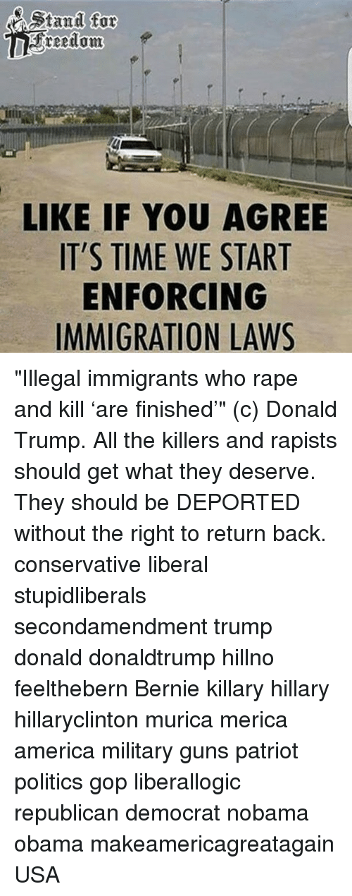 """Donald Trump, Memes, and Patriotic: stand for  RFreedom  LIKE IF YOU AGREE  IT'S TIME WE START  ENFORCING  IMMIGRATION LAWS """"Illegal immigrants who rape and kill 'are finished'"""" (c) Donald Trump. All the killers and rapists should get what they deserve. They should be DEPORTED without the right to return back. conservative liberal stupidliberals secondamendment trump donald donaldtrump hillno feelthebern Bernie killary hillary hillaryclinton murica merica america military guns patriot politics gop liberallogic republican democrat nobama obama makeamericagreatagain USA"""