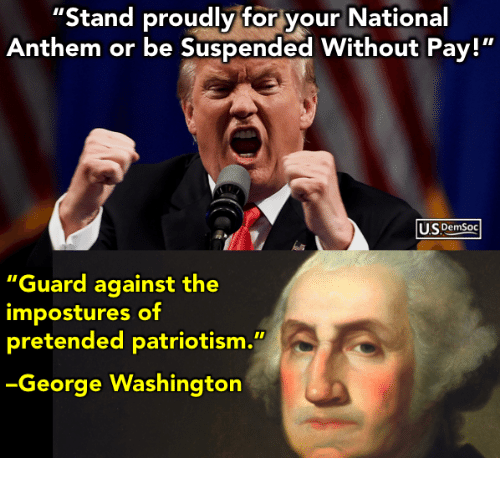 "National Anthem, George Washington, and Patriotism: Stand proudly for your National  Anthem or be Suspended Without Pay!""  US Demsoc  ""Guard against the  impostures of  pretended patriotism.""  George Washington"