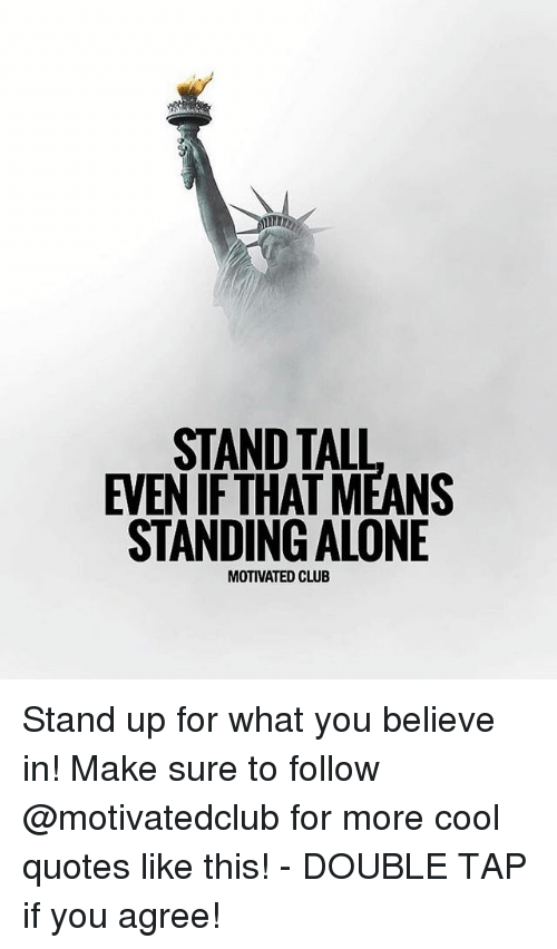 Being Alone, Club, and Memes: STAND TALL  EVEN IFTHAT MEANS  STANDING ALONE  MOTIVATED CLUB Stand up for what you believe in! Make sure to follow @motivatedclub for more cool quotes like this! - DOUBLE TAP if you agree!