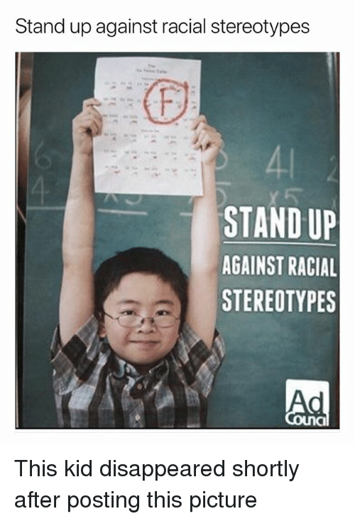 Girl Memes, Kid, and Picture: Stand up against racial stereotypes  41  STAND UP  AGAINST RACIAL  STEREOTYPES  Ad This kid disappeared shortly after posting this picture