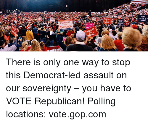 America, Women, and Only One: STAND UP  FOR  FINISH  KEEP  AMERICA  GREAT  AMERICA  WOMEN  WALL  TR  FINISH  WALL There is only one way to stop this Democrat-led assault on our sovereignty – you have to VOTE Republican!  Polling locations: vote.gop.com