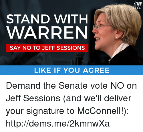 Memes, 🤖, and Jeff Sessions: STAND WITH  WARREN  SAY NO TO JEFF SESSIONS  LIKE IF YOU AGREE  CC Demand the Senate vote NO on Jeff Sessions (and we'll deliver your signature to McConnell!): http://dems.me/2kmnwXa