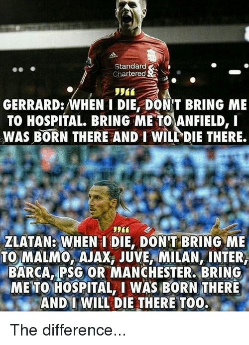 Memes, Hospital, and Barca: Standard A  Chartered  GERRARD: WHEN I DIE DONT BRING ME  TO HOSPITAL BRING ME TOANFIELD, I  WAS BORN THERE AND I WILL DIE THERE.  ZLATAN: WHEN I DIE, DON'T BRING ME  TO MALM0, AJAXi JUVE, MILAN, INTER,  BARCA PSG OR MANCHESTER. BRING  METONHOSPITAL, I WAS BORN THERE  AND I WILL DIE THERE TOO. The difference...