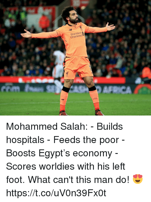 Soccer, Egypt, and Foot: Standard  Chartered  LFC Mohammed Salah:   - Builds hospitals - Feeds the poor - Boosts Egypt's economy - Scores worldies with his left foot.  What can't this man do! 😍 https://t.co/uV0n39Fx0t