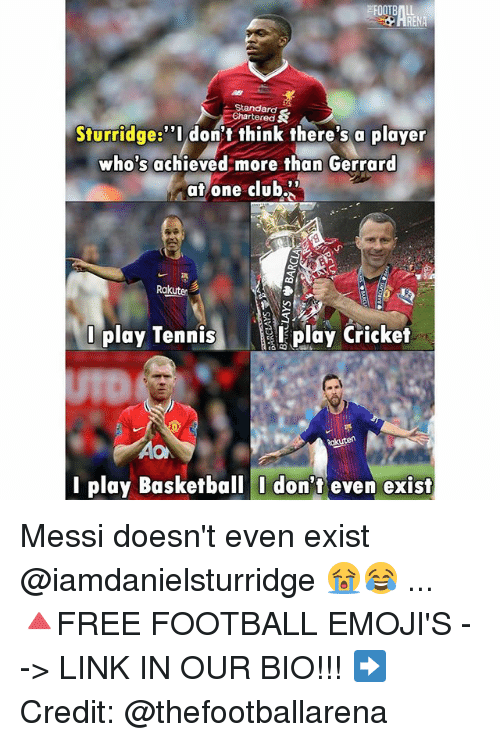 "Basketball, Club, and Football: Standard  Chartered  Sturridge:""Idon't think there's a player  who's achieved more than Gerrard  at one club""  Ra  Dplay Tennisplay Cricket  AO  l play Basketball I don't even exist Messi doesn't even exist @iamdanielsturridge 😭😂 ... 🔺FREE FOOTBALL EMOJI'S --> LINK IN OUR BIO!!! ➡️Credit: @thefootballarena"