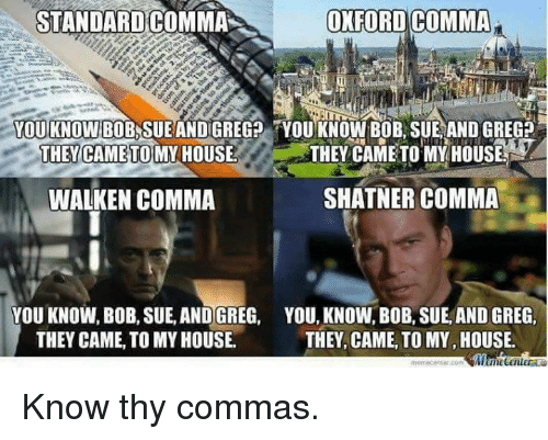 Memes, My House, and House: STANDARD COMMA  OXFORD COMMA  YOU KNOW  YOU KNOW BOB, SUE AND  THEY CAME TO MY HOUSE  THEY CAME TO MY HOUSE  SHATNER COMMA  WALKEN COMMA  VOU KNOW, BoB, SUE, AND GREG, YOU, KNOW, BoB, SUE, ANDGREG,  THEY, CAME TO MY HOUSE.  THEY CAME TO MY HOUSE. Know thy commas.