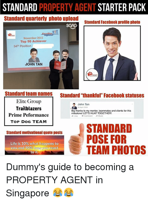 "Facebook, Life, and Memes: STANDARD PROPERTY AGENT STARTER PACK  Standard quarterly photo upload  standard Facebook profile photo  Senc  November 2015  Top 50 Achiever  34th Position  JOHN TAN  Standard team names Standard ""thankful Facebook statuses  Elite Group  Trailblazers  Prime Peformance  TOP DOG TEAM  John Tan  26 Apr 2026  Big thanks to my mentor, teammates and clients for this  milestone! LET'S HUAT TOGETHER!  Like  Comment  Share  Standard motivational quote posts  POSE FOR  . TEAM PHOTOS  Life is 10% what happens to  you and90%howMguireact  to it Dummy's guide to becoming a PROPERTY AGENT in Singapore 😂😂"