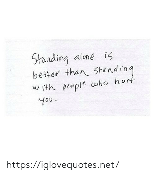 Being Alone, Net, and Who: Standing alone  better than Standing  w ith people who hurt  is  You. https://iglovequotes.net/