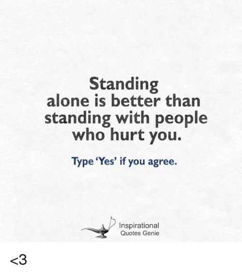 Standing Alone Is Better Than Standing With People Who Hurt You Type